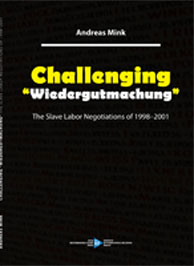 "Andreas Mink's new book ""Challenging Wiedergutmachung, The Slave Labor Negotiation of 1998-2001"""